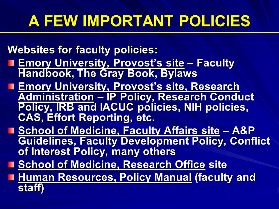 A FEW IMPORTANT POLICIES Websites for faculty policies: Emory University, Provost's site – Faculty Handbook, The Gray Book, Bylaws Emory University, Provost's site, Research Administration – IP Policy, Research Conduct Policy, IRB and IACUC policies, NIH policies, CAS, Effort Reporting, etc.