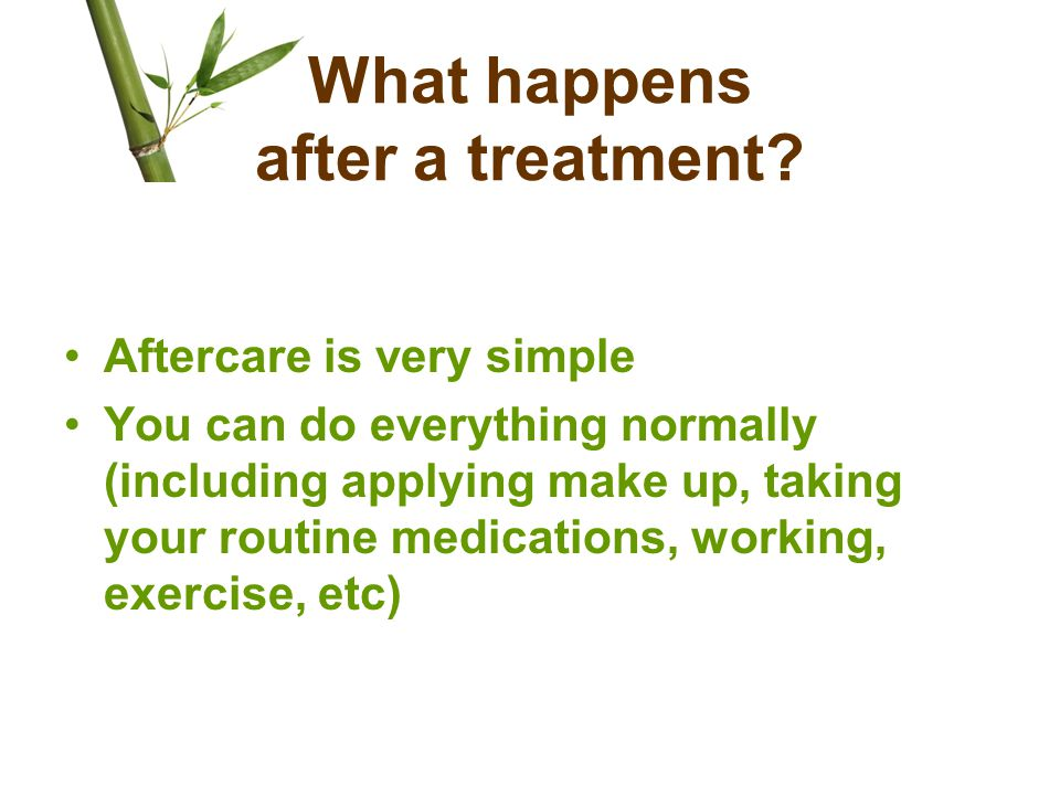 What happens after a treatment? Aftercare is very simple You can do everything normally (including applying make up, taking your routine medications,