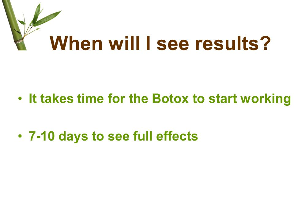 When will I see results? It takes time for the Botox to start working 7-10 days to see full effects