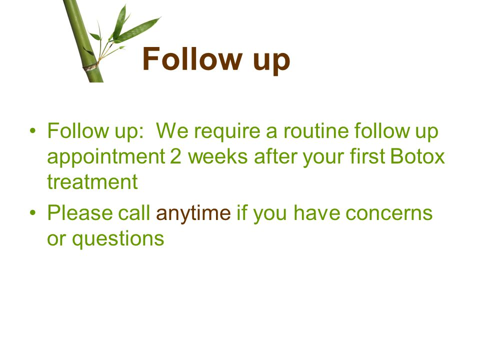 Follow up Follow up: We require a routine follow up appointment 2 weeks after your first Botox treatment Please call anytime if you have concerns or q