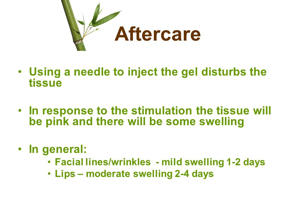 Aftercare Using a needle to inject the gel disturbs the tissue In response to the stimulation the tissue will be pink and there will be some swelling