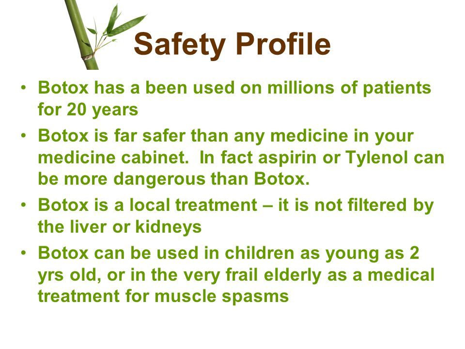 Safety Profile Botox has a been used on millions of patients for 20 years Botox is far safer than any medicine in your medicine cabinet. In fact aspir