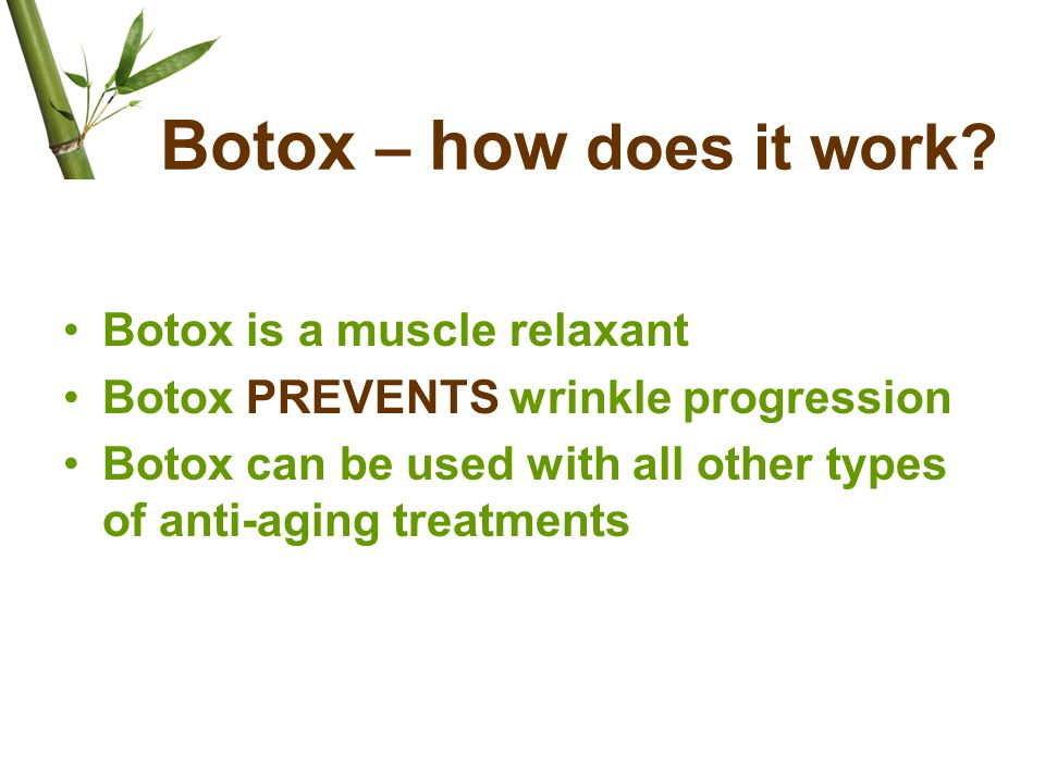 Botox – how does it work? Botox is a muscle relaxant Botox PREVENTS wrinkle progression Botox can be used with all other types of anti-aging treatment