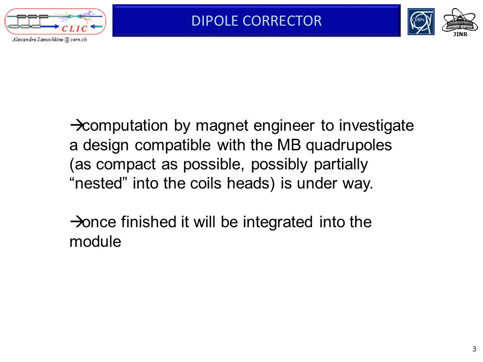 3 JINR Alexandre.Samochkine @ cern.ch DIPOLE CORRECTOR  computation by magnet engineer to investigate a design compatible with the MB quadrupoles (as compact as possible, possibly partially nested into the coils heads) is under way.