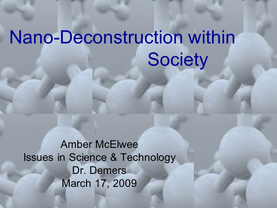 Nano-Deconstruction within Society Amber McElwee Issues in Science & Technology Dr.