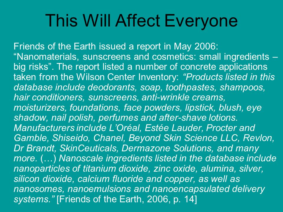 """This Will Affect Everyone Friends of the Earth issued a report in May 2006: """"Nanomaterials, sunscreens and cosmetics: small ingredients – big risks""""."""