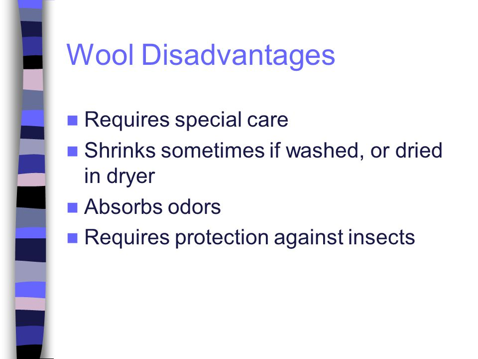 Wool Disadvantages Requires special care Shrinks sometimes if washed, or dried in dryer Absorbs odors Requires protection against insects