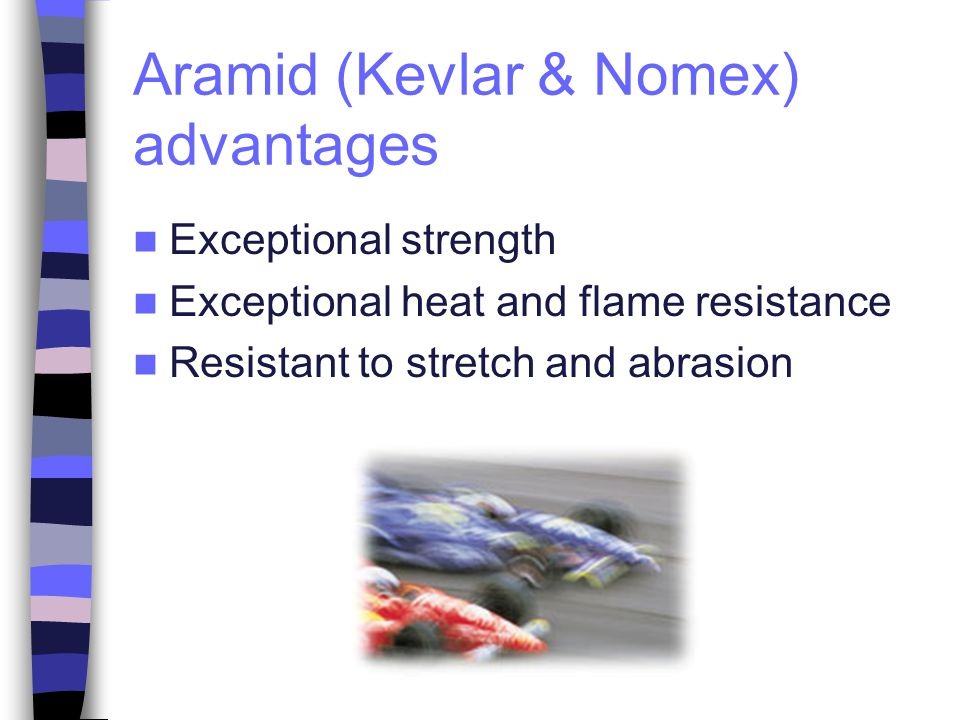 Aramid (Kevlar & Nomex) advantages Exceptional strength Exceptional heat and flame resistance Resistant to stretch and abrasion