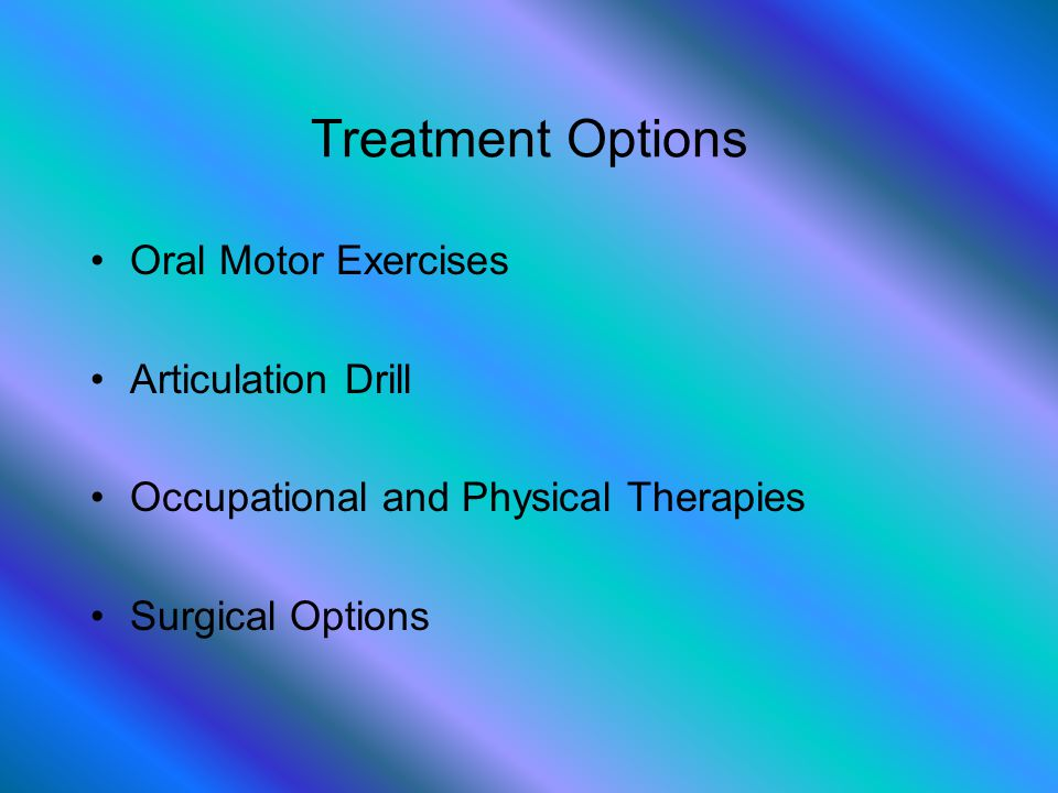 Treatment Options Oral Motor Exercises Articulation Drill Occupational and Physical Therapies Surgical Options