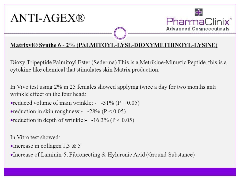 ANTI-AGEX® Matrixyl® Synthe 6 - 2% (PALMITOYL-LYSL-DIOXYMETHINOYL-LYSINE) Dioxy Tripeptide Palmitoyl Ester (Sederma) This is a Metrikine-Mimetic Pepti