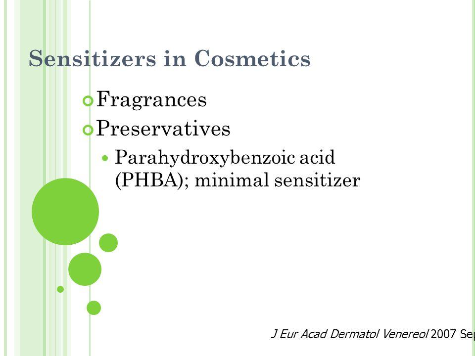 Sensitizers in Cosmetics Fragrances Preservatives Parahydroxybenzoic acid (PHBA); minimal sensitizer J Eur Acad Dermatol Venereol 2007 Sep;21 Suppl 2:9-13