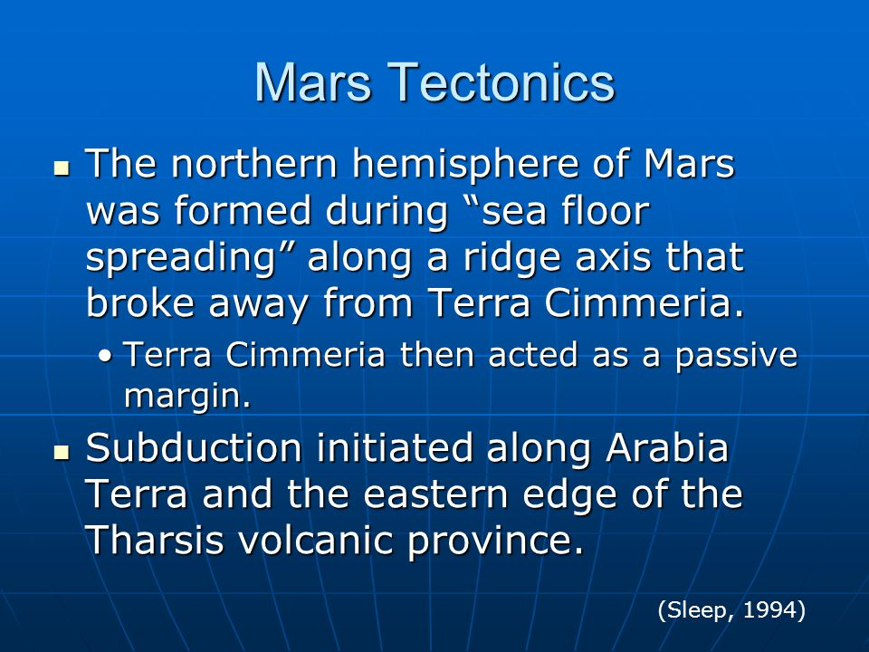Mars Tectonics The northern hemisphere of Mars was formed during sea floor spreading along a ridge axis that broke away from Terra Cimmeria.