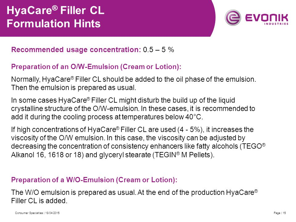 Consumer Specialties | 18/04/2015Page | 15 HyaCare ® Filler CL Formulation Hints Recommended usage concentration: 0.5 – 5 % Preparation of an O/W-Emulsion (Cream or Lotion): Normally, HyaCare ® Filler CL should be added to the oil phase of the emulsion.