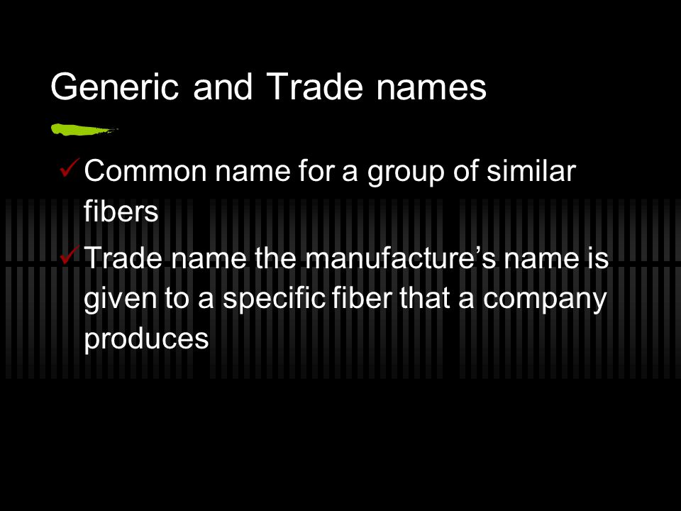 Generic and Trade names Common name for a group of similar fibers Trade name the manufacture's name is given to a specific fiber that a company produces