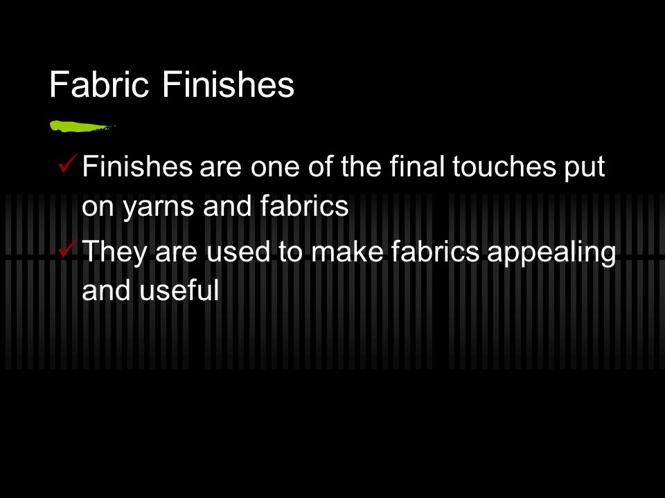 Fabric Finishes Finishes are one of the final touches put on yarns and fabrics They are used to make fabrics appealing and useful