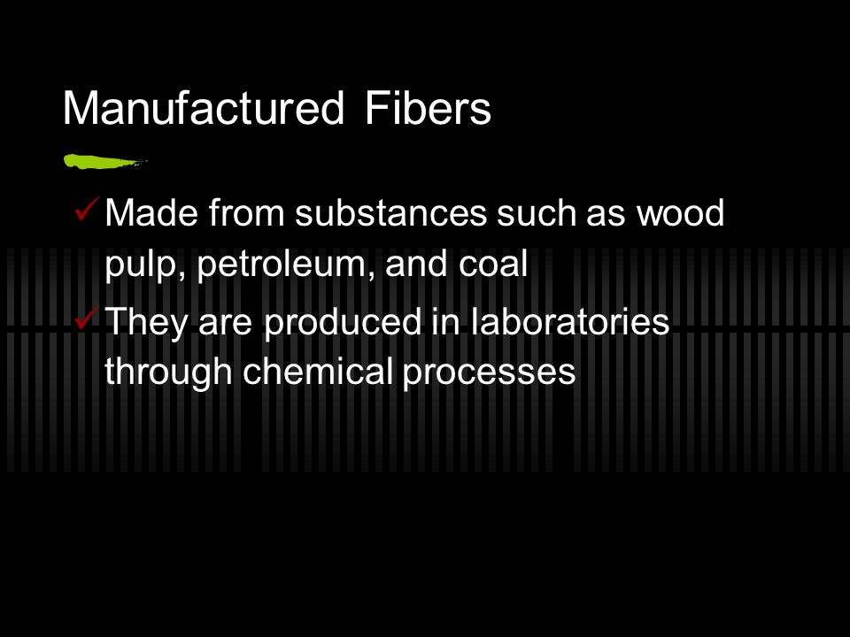 Manufactured Fibers Made from substances such as wood pulp, petroleum, and coal They are produced in laboratories through chemical processes