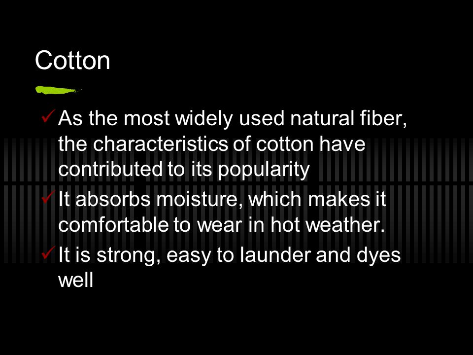 Cotton As the most widely used natural fiber, the characteristics of cotton have contributed to its popularity It absorbs moisture, which makes it comfortable to wear in hot weather.