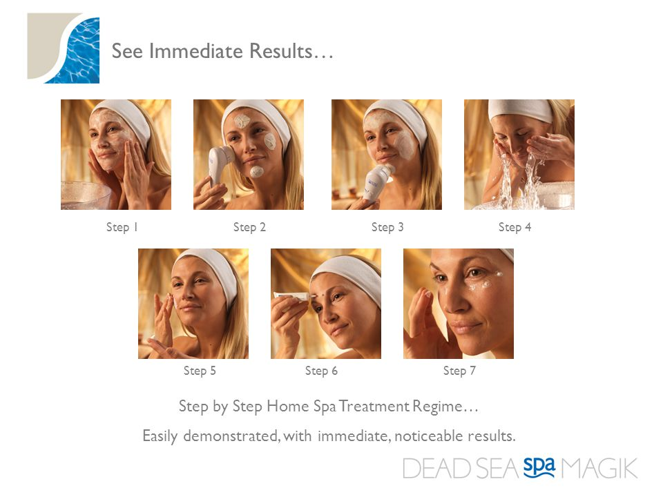 See Immediate Results… Step 1Step 2Step 3Step 4 Step 5Step 6Step 7 Step by Step Home Spa Treatment Regime… Easily demonstrated, with immediate, noticeable results.