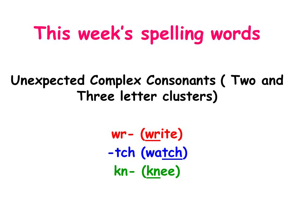 This week's spelling words Unexpected Complex Consonants ( Two and Three letter clusters) wr- (write) -tch (watch) kn- (knee)