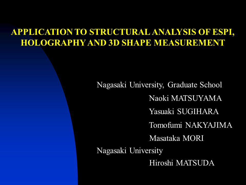 APPLICATION TO STRUCTURAL ANALYSIS OF ESPI, HOLOGRAPHY AND 3D SHAPE MEASUREMENT Nagasaki University, Graduate School Yasuaki SUGIHARA Tomofumi NAKYAJIMA Masataka MORI Nagasaki University Naoki MATSUYAMA Hiroshi MATSUDA