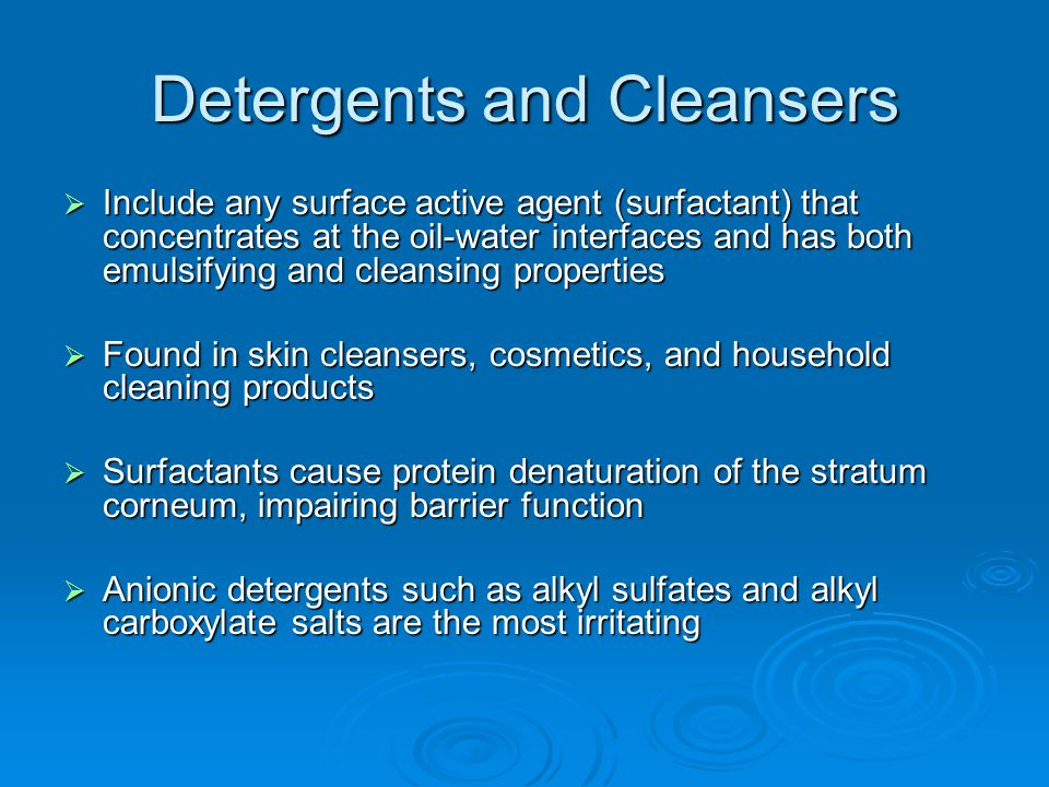Detergents and Cleansers  Include any surface active agent (surfactant) that concentrates at the oil-water interfaces and has both emulsifying and cl