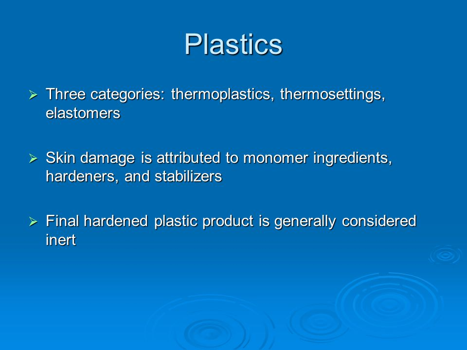 Plastics  Three categories: thermoplastics, thermosettings, elastomers  Skin damage is attributed to monomer ingredients, hardeners, and stabilizers