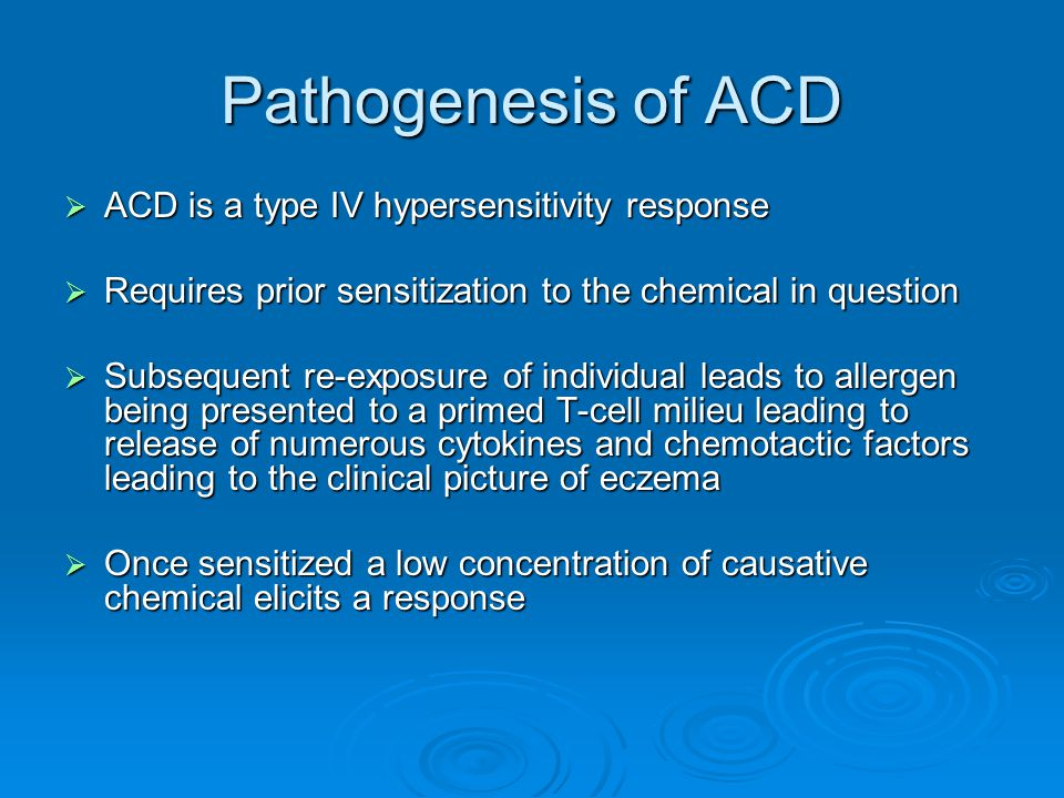 Pathogenesis of ACD  ACD is a type IV hypersensitivity response  Requires prior sensitization to the chemical in question  Subsequent re-exposure o