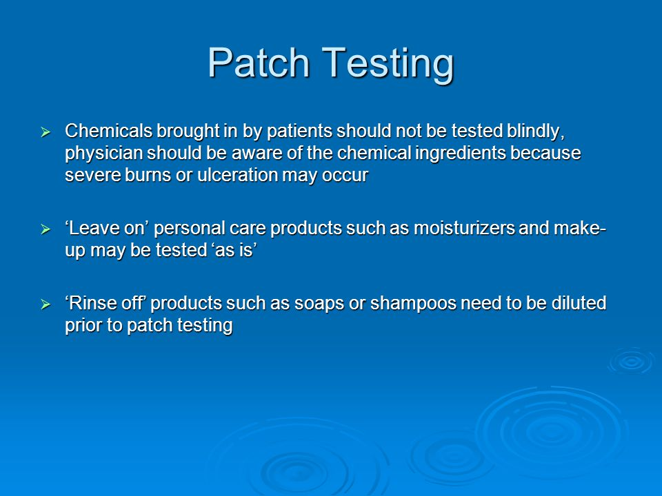Patch Testing  Chemicals brought in by patients should not be tested blindly, physician should be aware of the chemical ingredients because severe bu