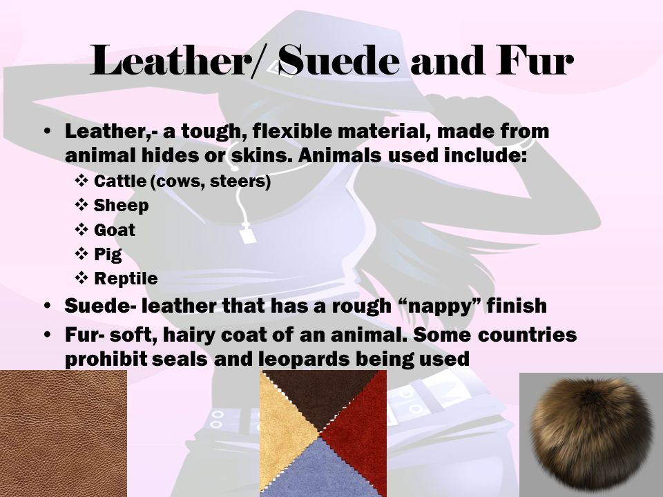 Leather/ Suede and Fur Leather,- a tough, flexible material, made from animal hides or skins. Animals used include:  Cattle (cows, steers)  Sheep 