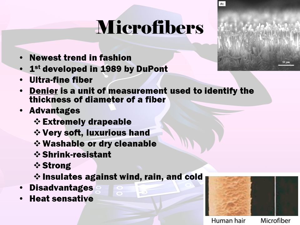 Microfibers Newest trend in fashion 1 st developed in 1989 by DuPont Ultra-fine fiber Denier is a unit of measurement used to identify the thickness o