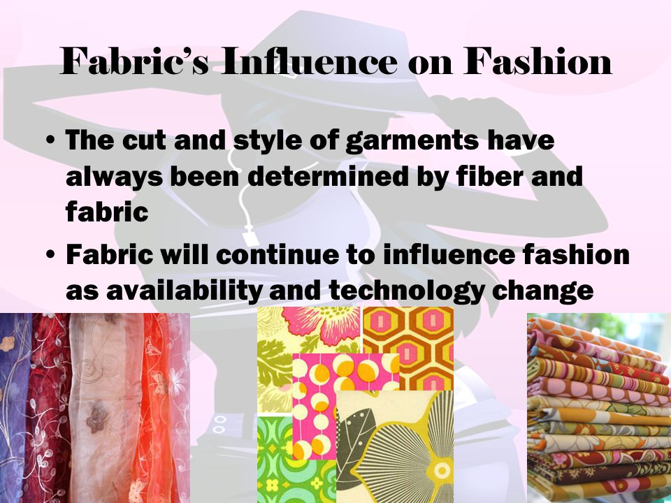 Fabric's Influence on Fashion The cut and style of garments have always been determined by fiber and fabric Fabric will continue to influence fashion