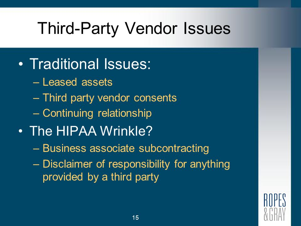 15 Third-Party Vendor Issues Traditional Issues: –Leased assets –Third party vendor consents –Continuing relationship The HIPAA Wrinkle.
