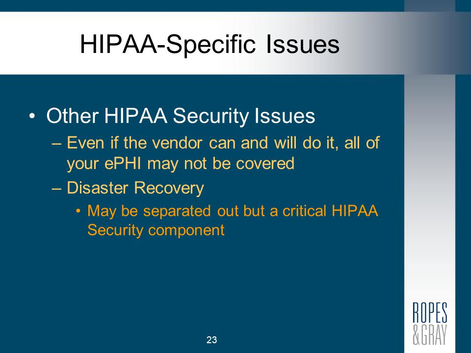 23 HIPAA-Specific Issues Other HIPAA Security Issues –Even if the vendor can and will do it, all of your ePHI may not be covered –Disaster Recovery May be separated out but a critical HIPAA Security component