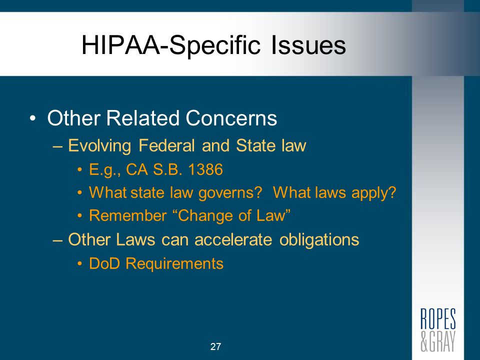 27 HIPAA-Specific Issues Other Related Concerns –Evolving Federal and State law E.g., CA S.B.