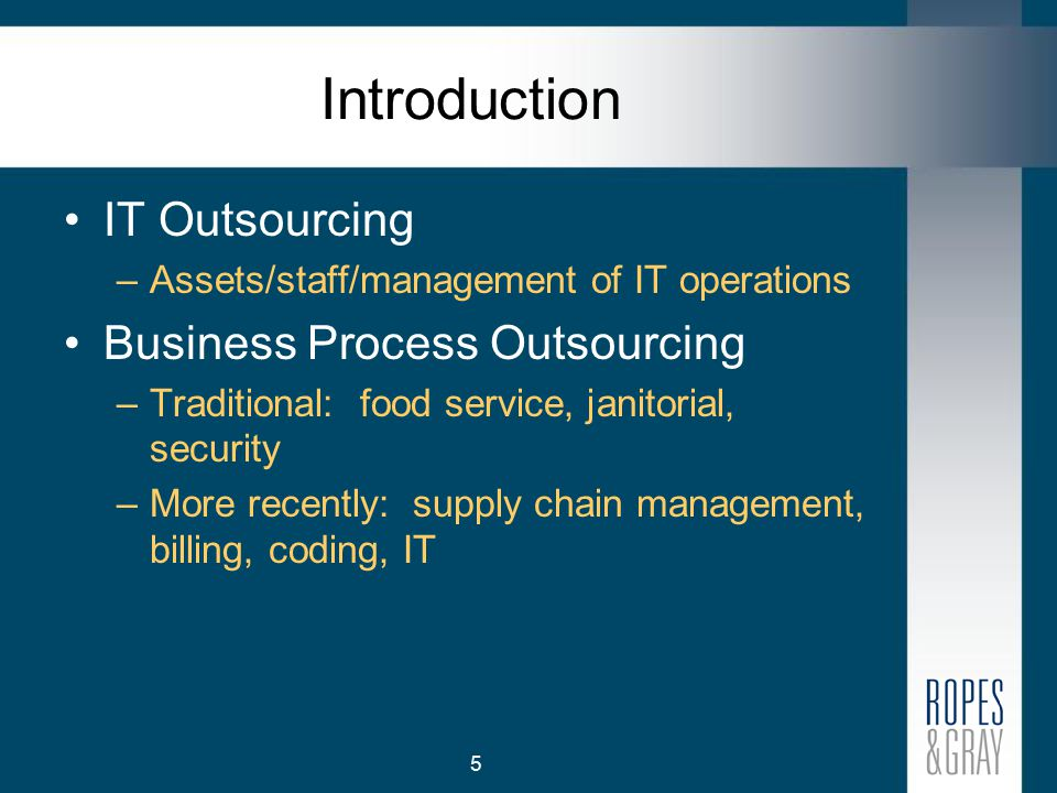 5 Introduction IT Outsourcing –Assets/staff/management of IT operations Business Process Outsourcing –Traditional: food service, janitorial, security –More recently: supply chain management, billing, coding, IT