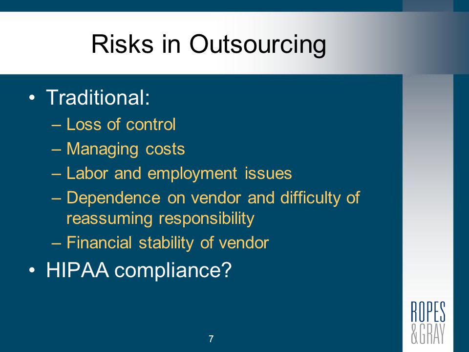 7 Risks in Outsourcing Traditional: –Loss of control –Managing costs –Labor and employment issues –Dependence on vendor and difficulty of reassuming responsibility –Financial stability of vendor HIPAA compliance