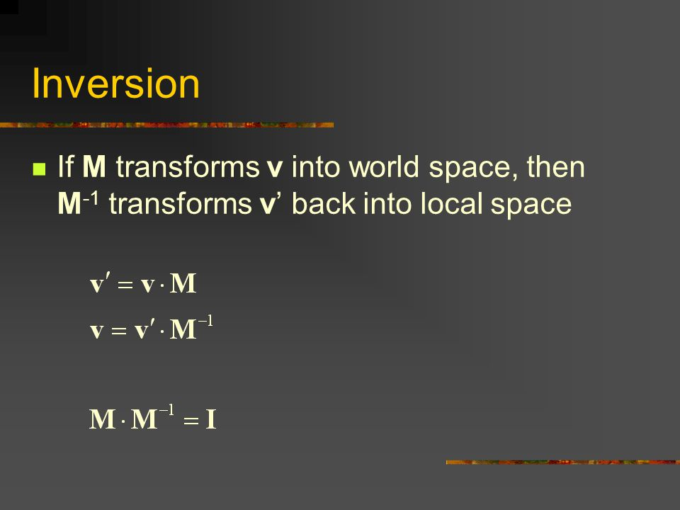 Inversion If M transforms v into world space, then M -1 transforms v' back into local space