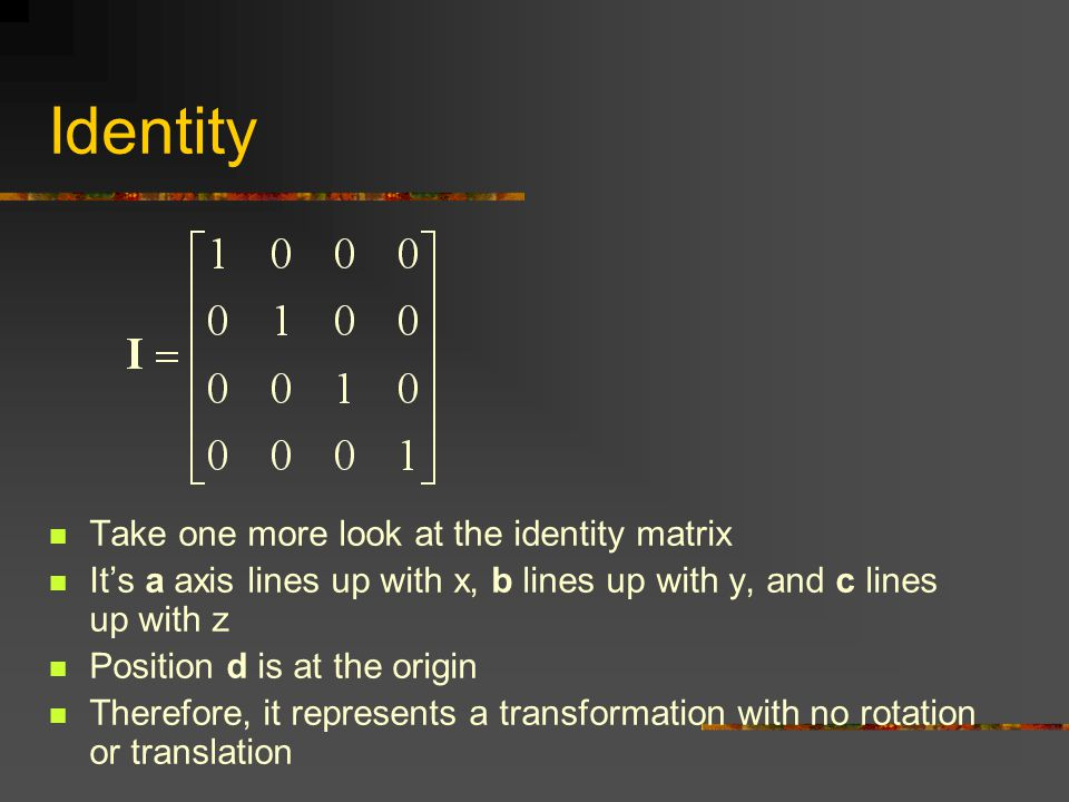 Identity Take one more look at the identity matrix It's a axis lines up with x, b lines up with y, and c lines up with z Position d is at the origin T