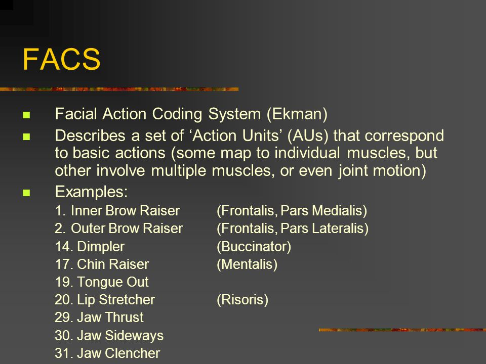 FACS Facial Action Coding System (Ekman) Describes a set of 'Action Units' (AUs) that correspond to basic actions (some map to individual muscles, but
