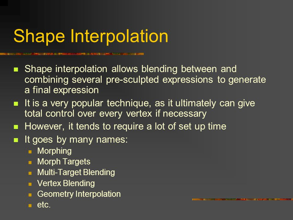 Shape interpolation allows blending between and combining several pre-sculpted expressions to generate a final expression It is a very popular techniq