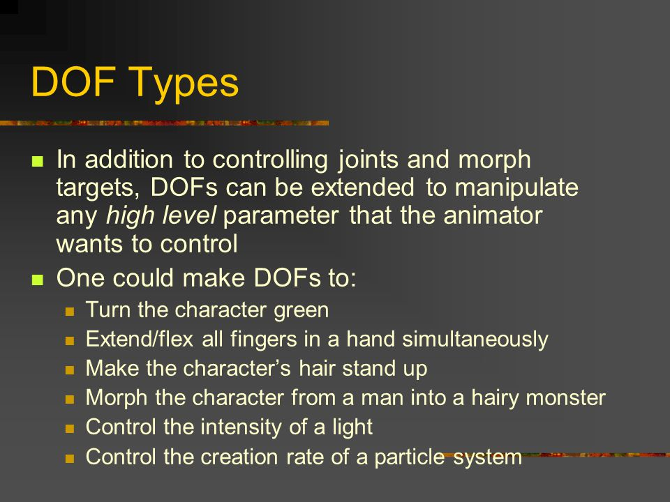 DOF Types In addition to controlling joints and morph targets, DOFs can be extended to manipulate any high level parameter that the animator wants to