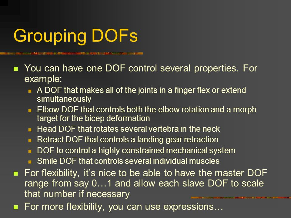 Grouping DOFs You can have one DOF control several properties. For example: A DOF that makes all of the joints in a finger flex or extend simultaneous