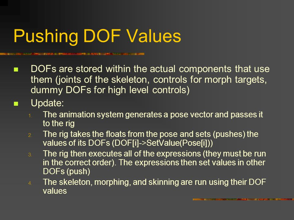 Pushing DOF Values DOFs are stored within the actual components that use them (joints of the skeleton, controls for morph targets, dummy DOFs for high