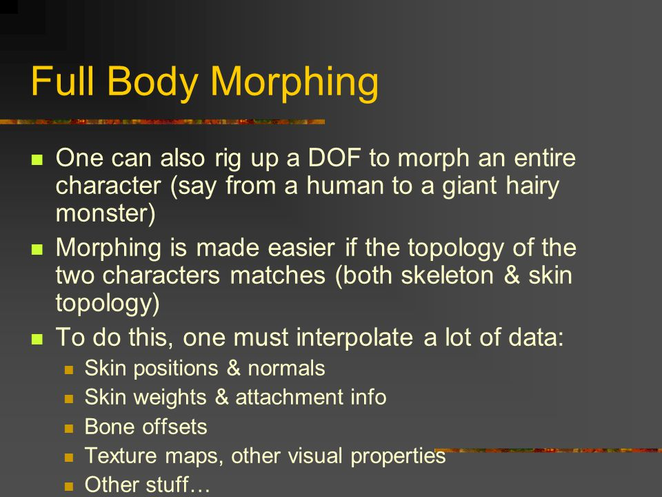 Full Body Morphing One can also rig up a DOF to morph an entire character (say from a human to a giant hairy monster) Morphing is made easier if the t
