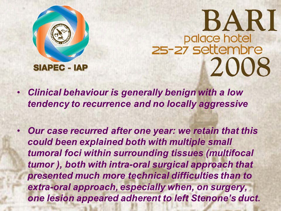Clinical behaviour is generally benign with a low tendency to recurrence and no locally aggressive Our case recurred after one year: we retain that this could been explained both with multiple small tumoral foci within surrounding tissues (multifocal tumor ), both with intra-oral surgical approach that presented much more technical difficulties than to extra-oral approach, especially when, on surgery, one lesion appeared adherent to left Stenone's duct.