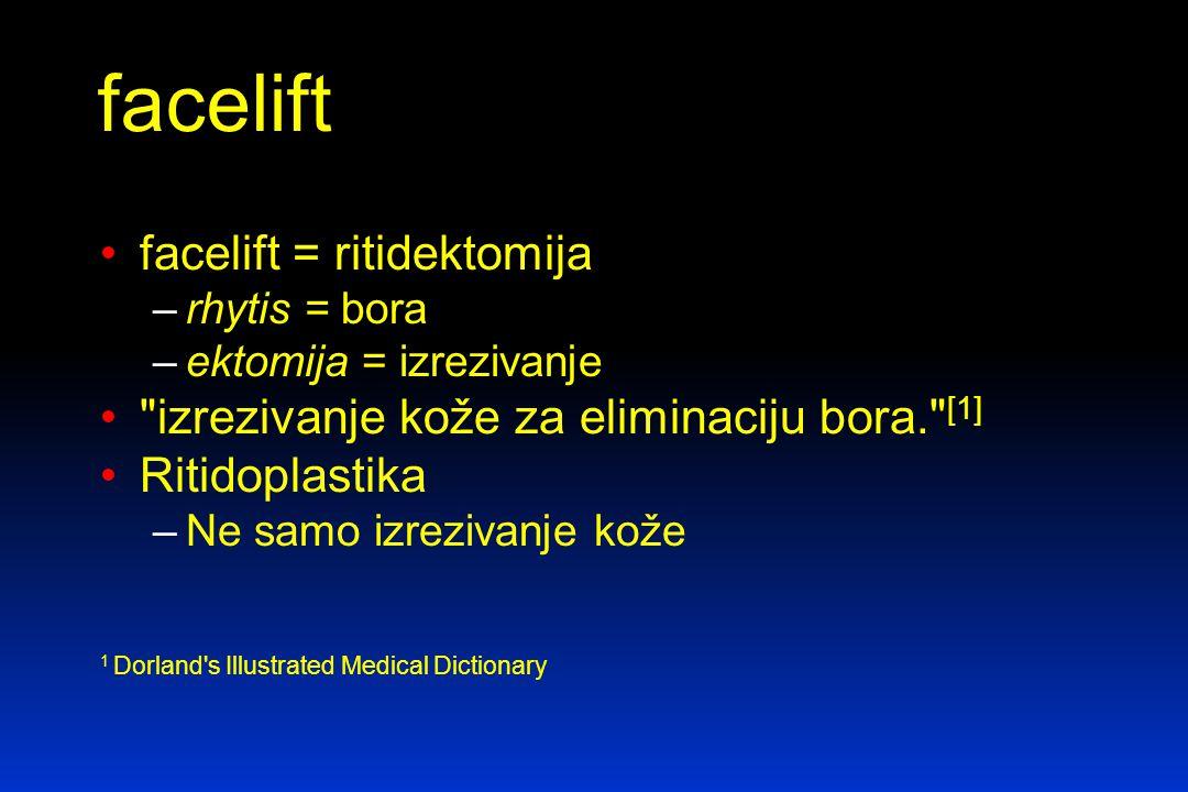 facelift = ritidektomija –rhytis = bora –ektomija = izrezivanje izrezivanje kože za eliminaciju bora. [1] Ritidoplastika –Ne samo izrezivanje kože 1 Dorland s Illustrated Medical Dictionary facelift