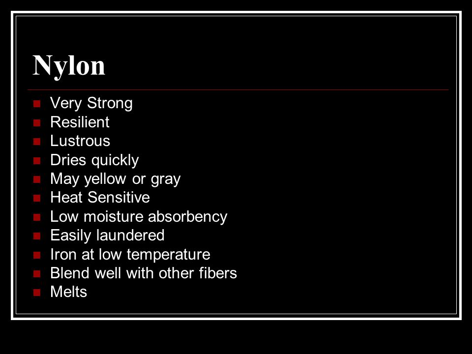 Nylon Very Strong Resilient Lustrous Dries quickly May yellow or gray Heat Sensitive Low moisture absorbency Easily laundered Iron at low temperature