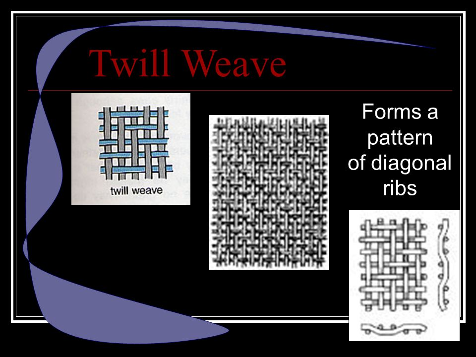 Twill Weave Forms a pattern of diagonal ribs