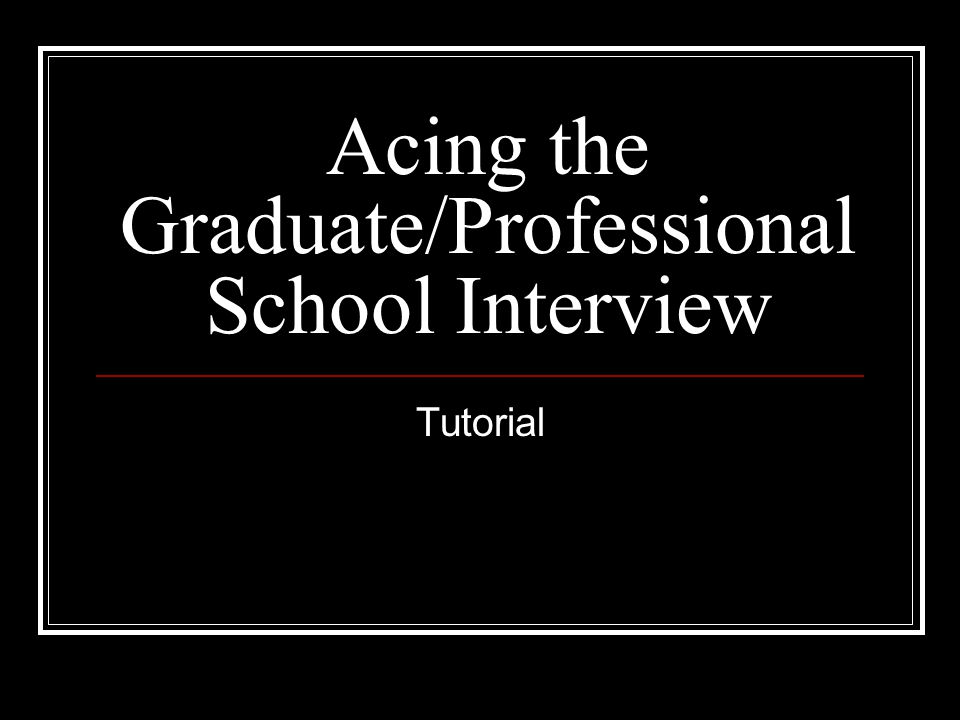 Acing the Graduate/Professional School Interview Tutorial