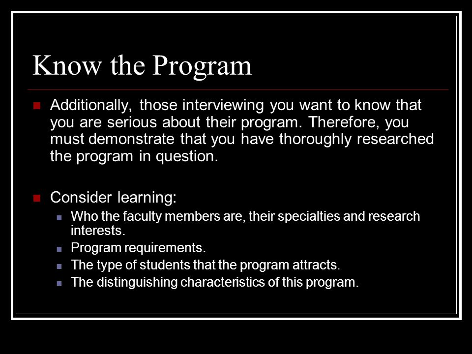 Know the Program Additionally, those interviewing you want to know that you are serious about their program.